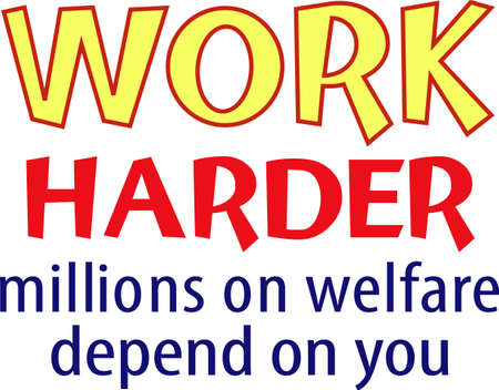 Work harder millions on welfare depend on you.