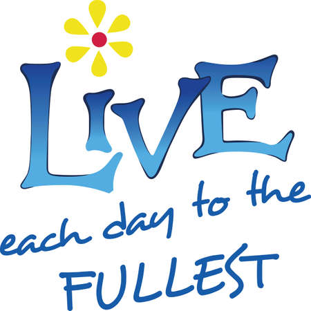 make my day: Always make sure to live each day to the fullest.