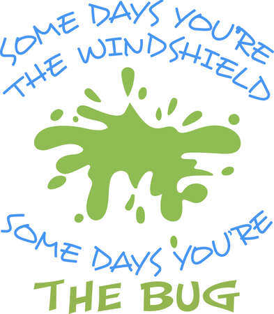 windshield: The splatter mark is a fun design with a cute phrase, some days youre the windshield, some days youre the bug.  Grab these designs from Great Notions.