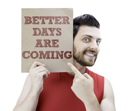 better days: Man holding a card with the text Better Days Are Coming on white background