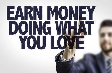 earn money: Business man pointing the text Earn Money Doing What You Love