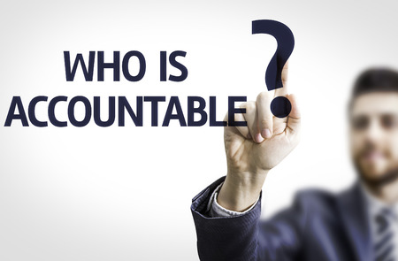 accountable: Business man pointing to transparent board with text: Who is Accountable?