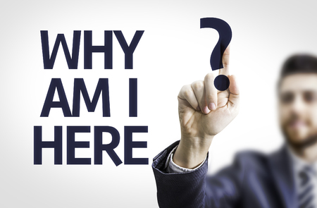 i am here: Business man pointing to transparent board with text: Why Am I Here?
