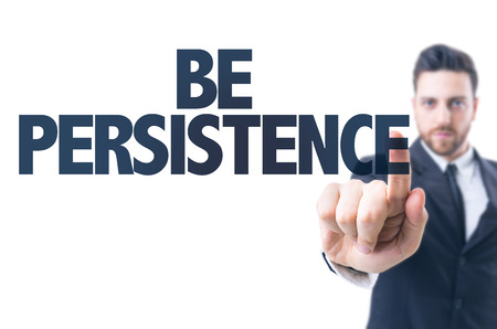 persistence: Business man pointing the text: Be Persistence