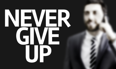 give up: Business man with the text Never Give Up in a concept image