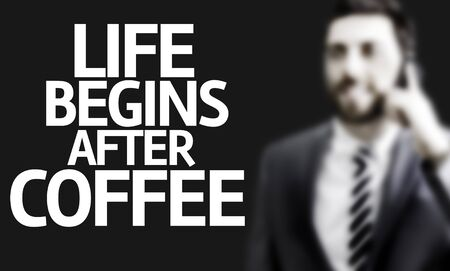 begins: Business man with the text Life Begins After Coffee in a concept image