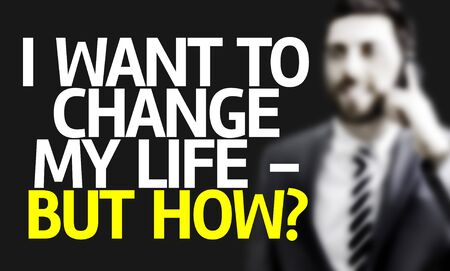 but: Business man with the text I Want To Change My Life - But How? in a concept image
