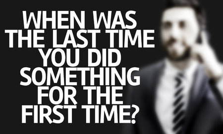 when: Business man with the text When Was The Last Time You Did Something for the First Time? in a concept image