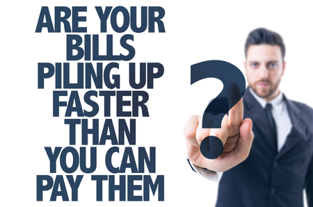 piling: Business man pointing the text: Are Your Bills Piling Up Faster Than You Can Pay Them?