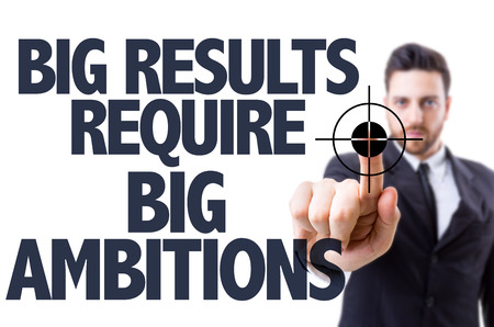 ambitions: Business man pointing the text: Big Results Require Big Ambitions