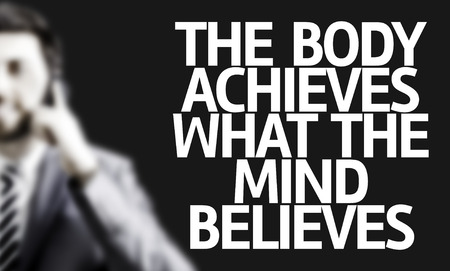 believes: Business man with the text The Body Achieves What the Mind Believes in a concept image