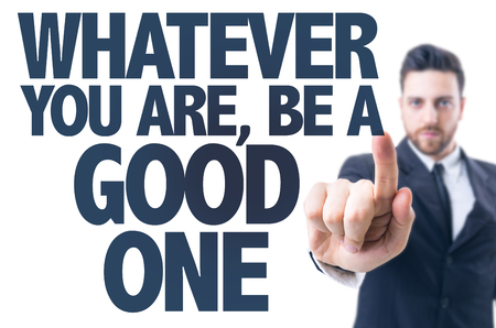 whatever: Business man pointing the text Whatever You Are, Be a Good One