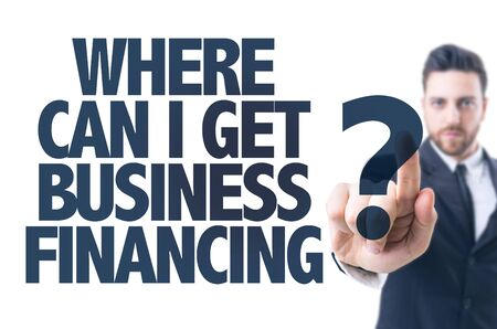 Business man pointing the text: Where Can I Get Business Financing?
