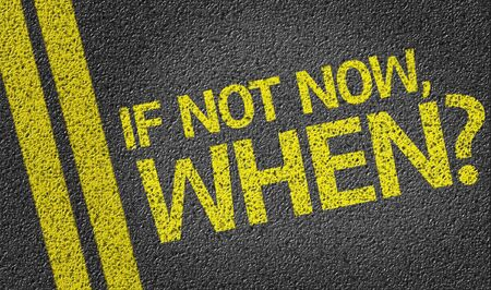 when: If Not Now, When? written on the road