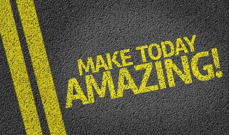 today: Make Today Amazing written on asphalt road