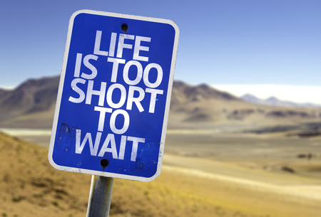 wait sign: Life is too short to wait sign with desert background