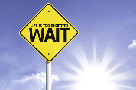 wait sign: Life is too short to wait sign with sunny background