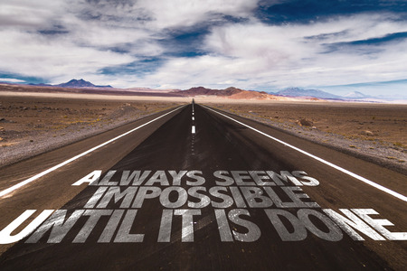 unachievable: Always seems impossible until it is done written on the road