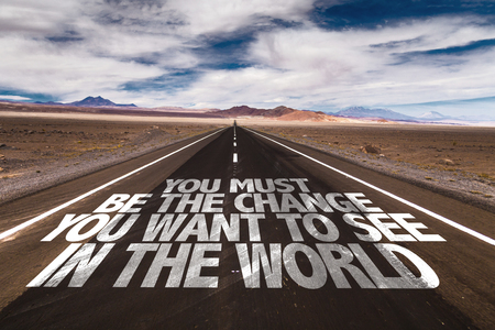You must be the change you want to see in the world written on the road
