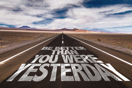 yesterday: Be better than you were yesterday written on the road