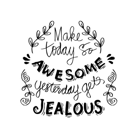 Hacer hoy tan impresionante ayer se pone celoso.