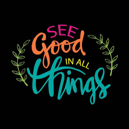 See good in all things. Motivational quote.