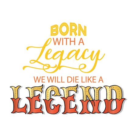 Born with a legacy we will die like a legend.