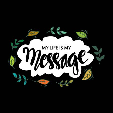 My Life is My Message. Inspirational motivating quote