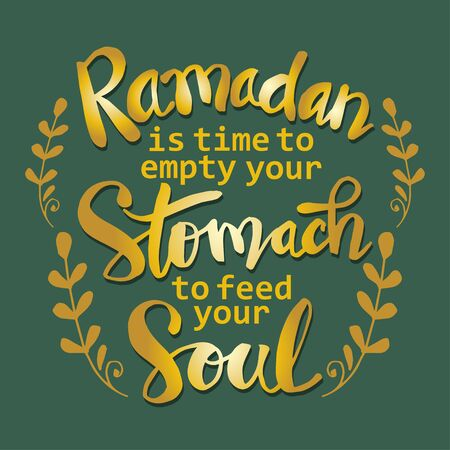 Ramadan is time to empty your stomach to feed your soul. Ramadan quotes.