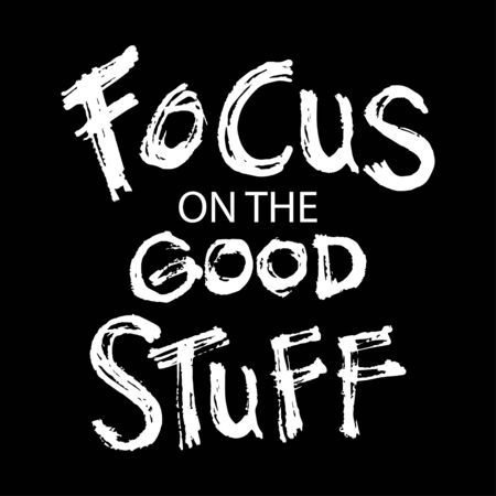 Focus on the good stuff. Motivational quote.
