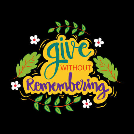 Give without remembering. Inspirational quotes.