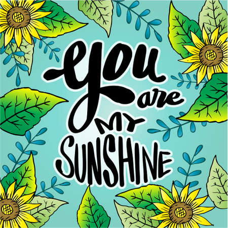 You are my sunshine hand lettering with sunflower background.. Motivational quote.