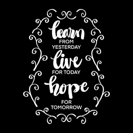 Positive inspirational quote. Learn for yesterday, live for today, hope for tomorrow.