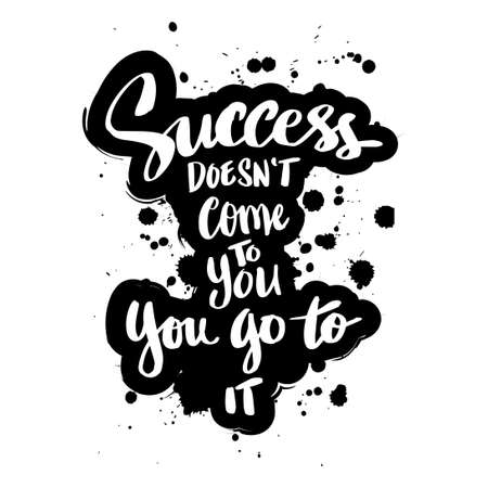 Success doesn't come to you, you go to it. Motivational quote.