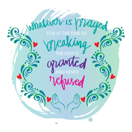 Whatever is prayed for at the time of breaking the fast is granted and never refused. Ramadan quote.