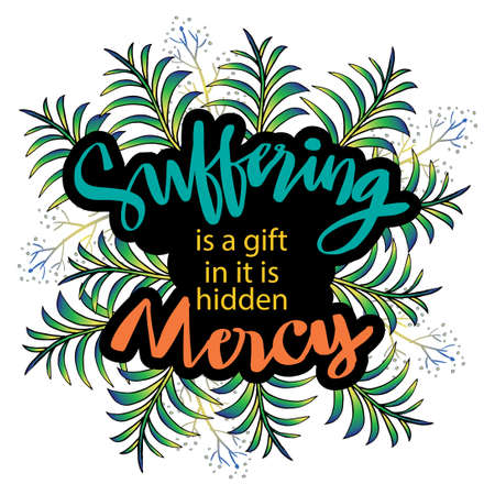 Suffering is a gift in it is hidden mercy. Motivational quote.