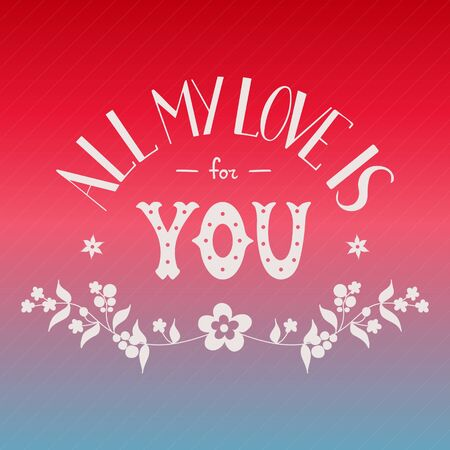 St. Valentines Day card for soul mate. Phrase All my love is for you. Colorful holiday background. Hand drawn lettering words. For card, invitation, wedding, bag, cover. Romantic vector illustration