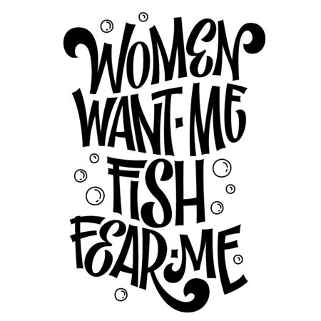 Women want me, fish fear me - hand drawn lwttering phrase. Fishing black and white theme isolated design. Bubble and waves decor. Card, mug, shirt, stiker design.