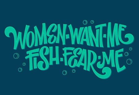 Women want me, fish fear me - hand drawn lwttering phrase. Fishing sea colors theme design. Bubble and waves decor. Card, mug, shirt, stiker design.