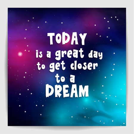 Today is a great day to get closer to a dream. Poster with motivation, encouraging quote on galaxy background. Vector illustration.