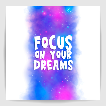 Focus on your dreams. Poster with motivation, encouraging quote on galaxy background. Vector illustration.