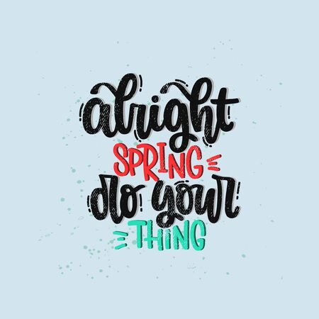 Vector hand drawn illustration. Lettering phrases Alright spring do your thing. Idea for poster, postcard.