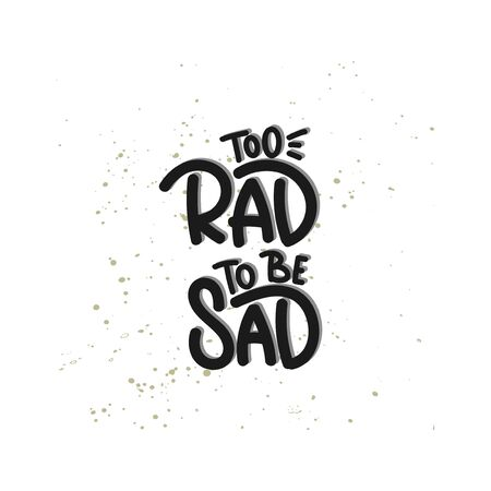 Vector hand drawn illustration. Lettering phrases Too rad to be sad. Idea for poster, postcard.