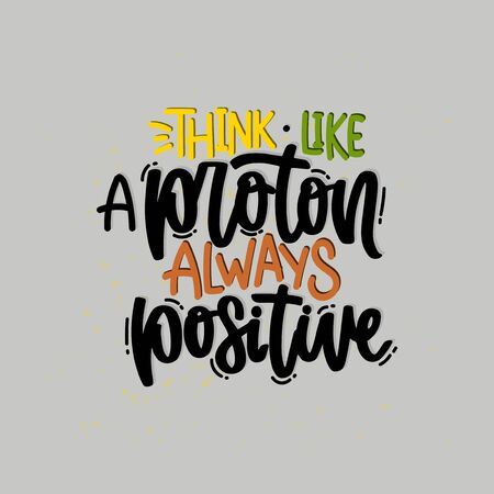 Vector hand drawn illustration. Lettering phrases Think like a proton always positive. Idea for poster, postcard.