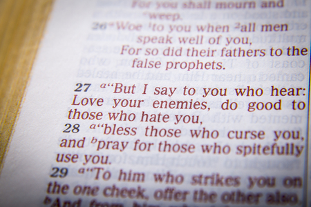 those: But I say to you who hear: Love your enemies, do good to those who hate you Bible text from Luke 6:27, the Bible. Visual effects to emphasize the message. Macro