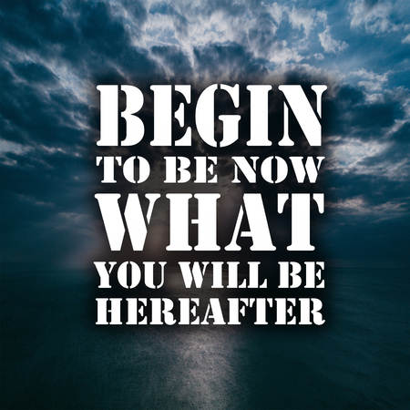Inspirational Quotes Begin to be now what you will be hereafter, positive, motivational