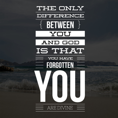 Inspirational Quotes The only difference between you and god is that you have forgotten you are divine, positive, motivational