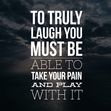 Inspirational Quotes To truly laugh you must be able to take your pain and play with it, positive, motivational