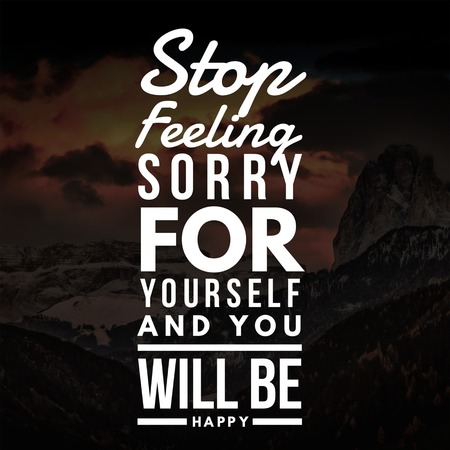 Inspirational Quotes Stop feeling sorry for yourself and you will be happy, positive, motivational