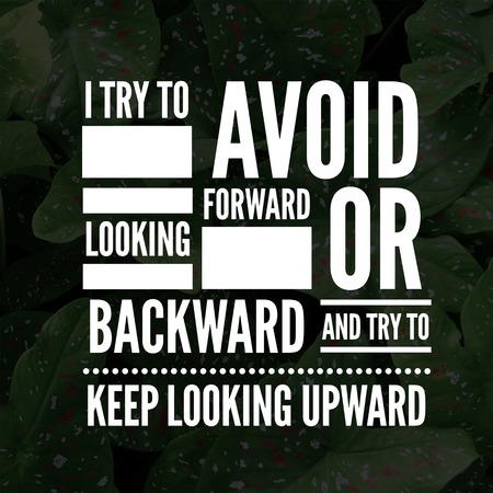 Inspirational Quotes I try to avoid looking forward or backward and try to keep looking upward, positive, motivational